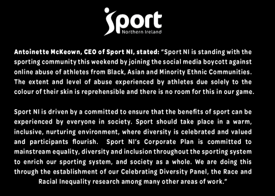 Sport NI is standing with the sporting community this weekend by joining the social media boycott against online abuse of athletes from Black, Asian and Minority Ethnic Communities.